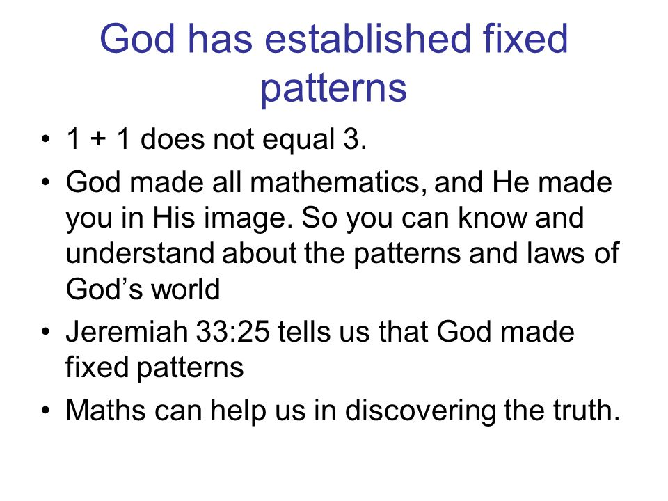 God has established fixed patterns 1 + 1 does not equal 3. God made all mathematics, and He made you in His image. So you can know and understand abou