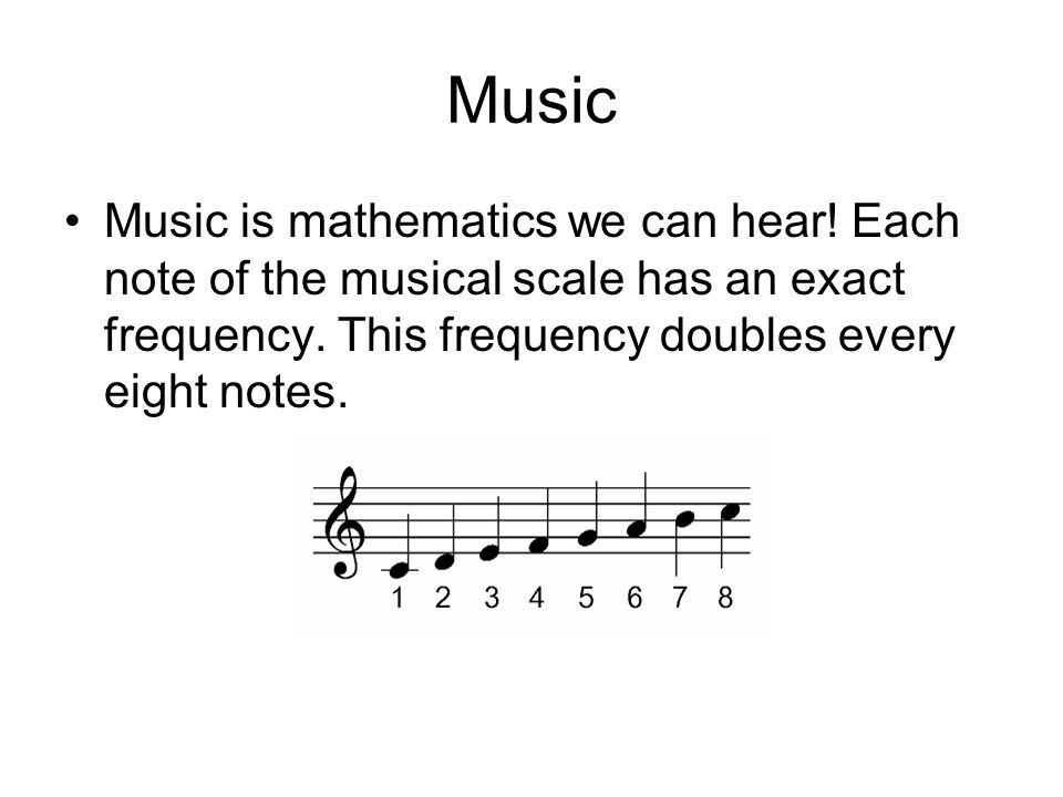 Music Music is mathematics we can hear! Each note of the musical scale has an exact frequency. This frequency doubles every eight notes.