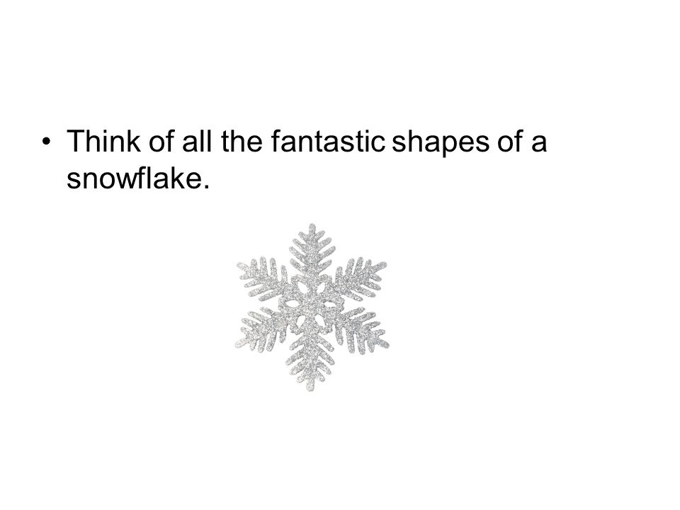 Think of all the fantastic shapes of a snowflake.
