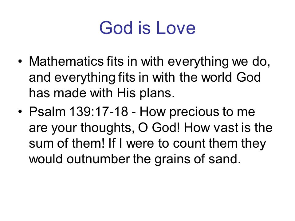 God is Love Mathematics fits in with everything we do, and everything fits in with the world God has made with His plans. Psalm 139:17-18 - How precio