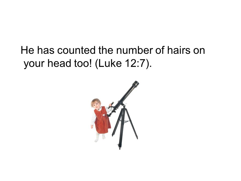 He has counted the number of hairs on your head too! (Luke 12:7).