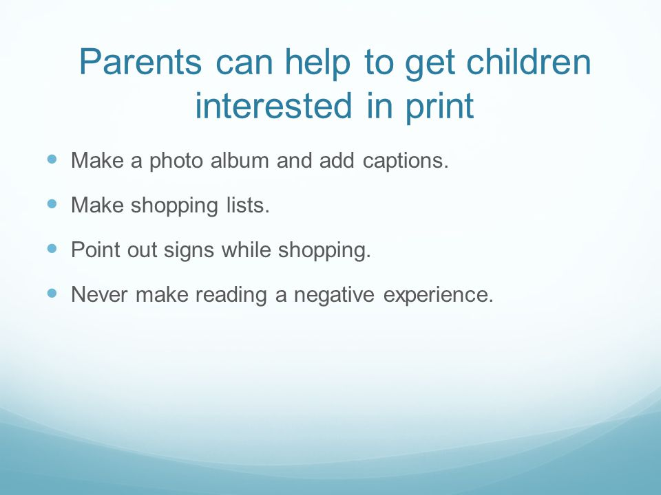 Parents can help to get children interested in print Make a photo album and add captions.