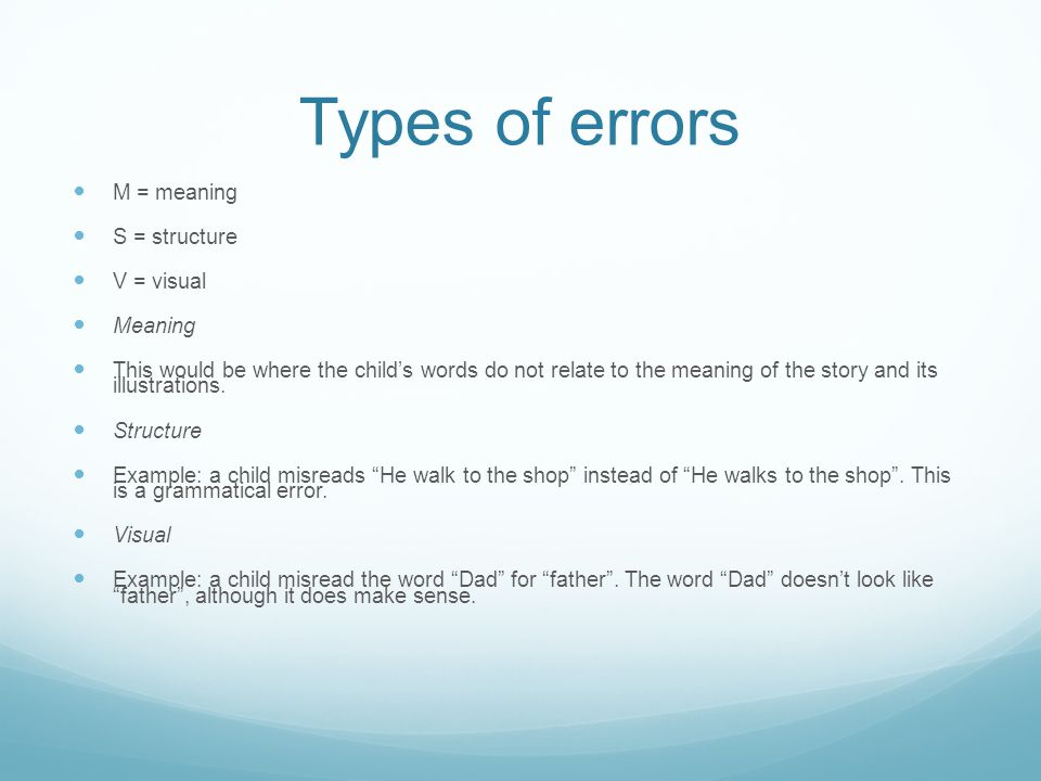 Types of errors M = meaning S = structure V = visual Meaning This would be where the child's words do not relate to the meaning of the story and its illustrations.