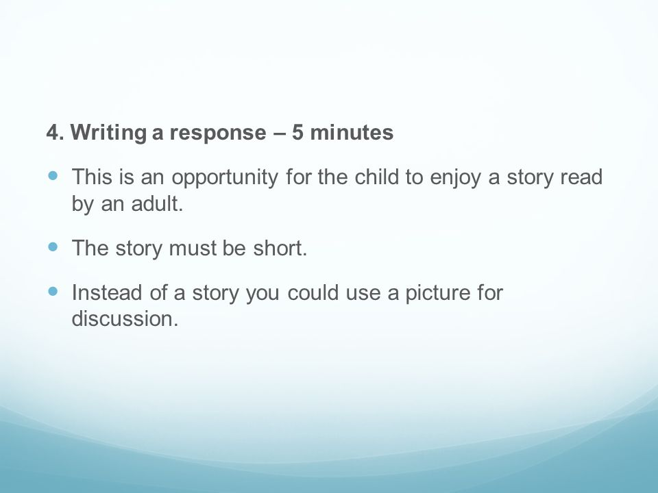 4. Writing a response – 5 minutes This is an opportunity for the child to enjoy a story read by an adult. The story must be short. Instead of a story