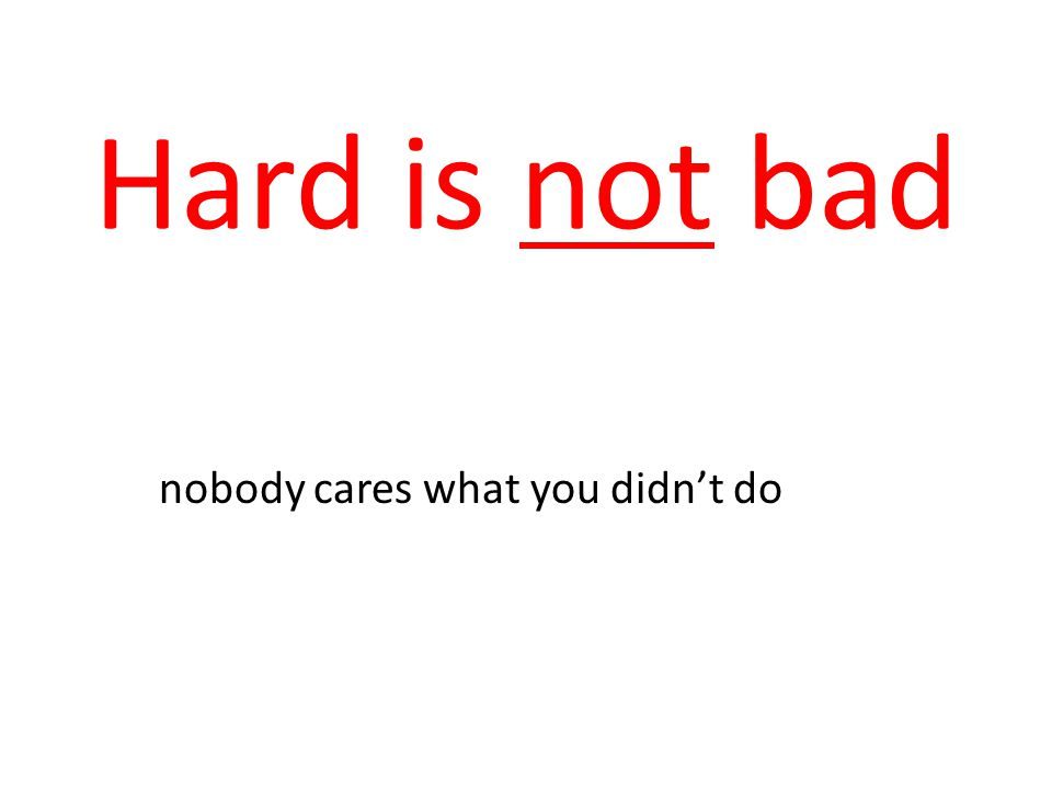 Hard is not bad nobody cares what you didn't do