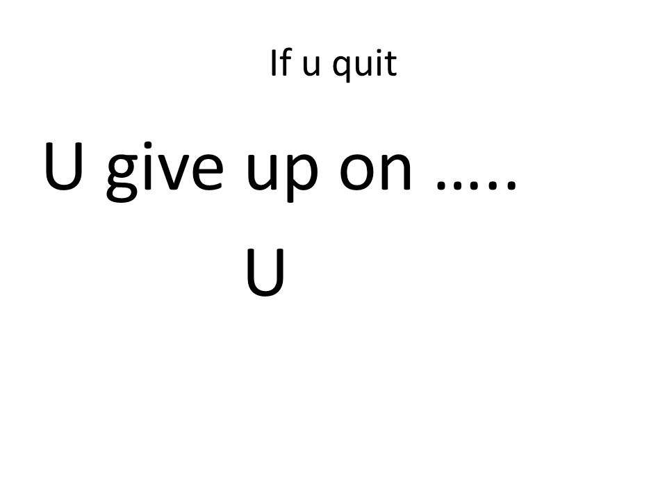 If u quit U give up on ….. U