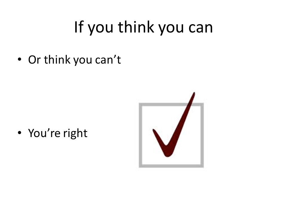 If you think you can Or think you can't You're right