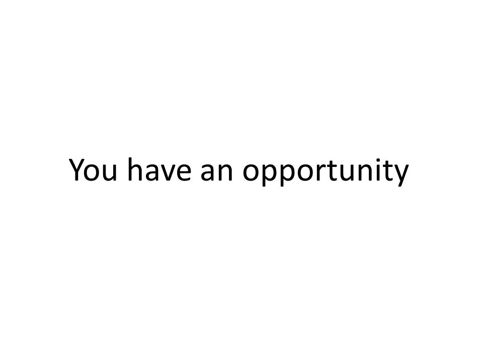 You have an opportunity