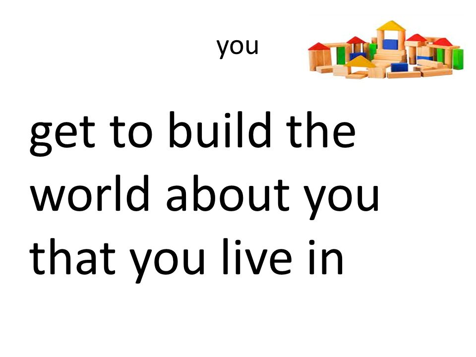 you get to build the world about you that you live in