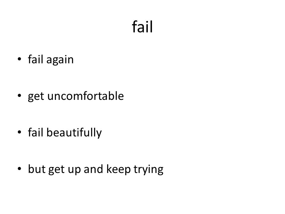 fail fail again get uncomfortable fail beautifully but get up and keep trying