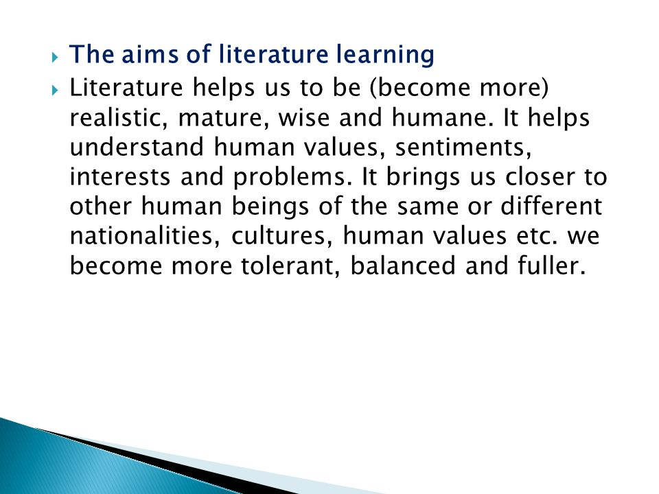  The aims of literature learning  Literature helps us to be (become more) realistic, mature, wise and humane. It helps understand human values, sent