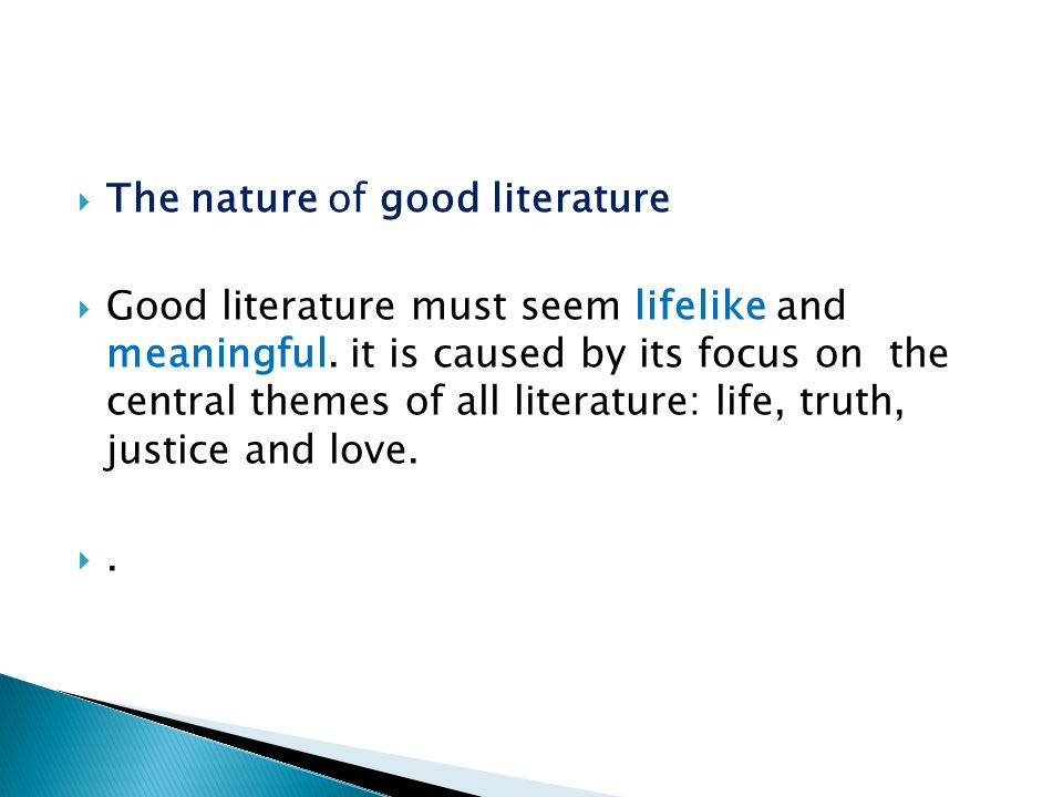  The nature of good literature  Good literature must seem lifelike and meaningful. it is caused by its focus on the central themes of all literature
