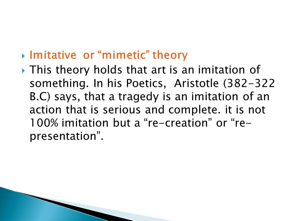 " Imitative or ""mimetic"" theory  This theory holds that art is an imitation of something. In his Poetics, Aristotle (382-322 B.C) says, that a traged"