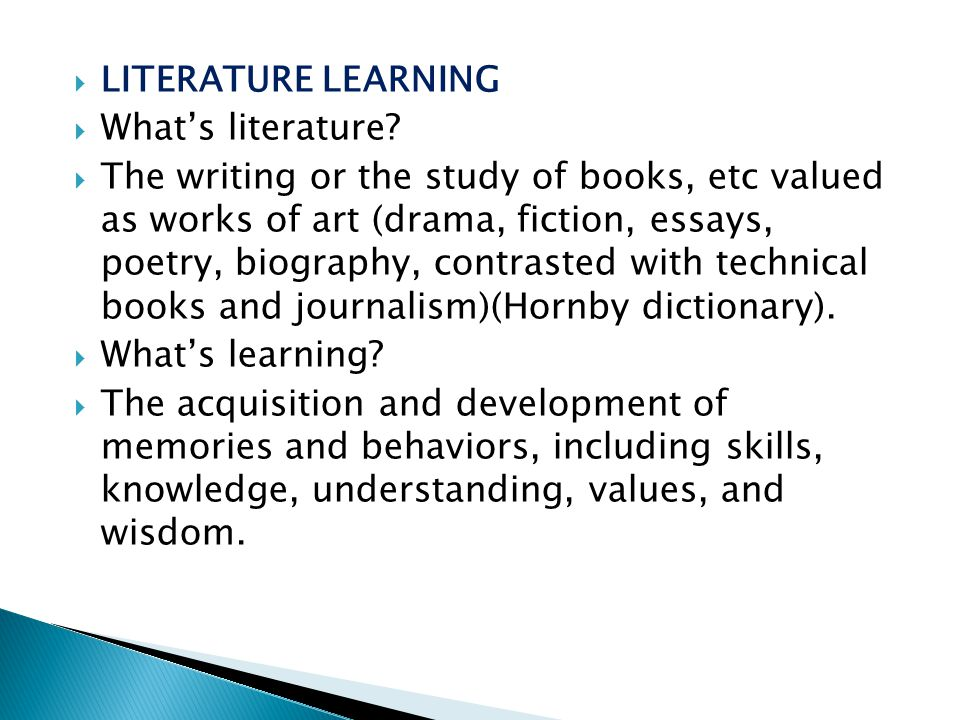  LITERATURE LEARNING  What's literature?  The writing or the study of books, etc valued as works of art (drama, fiction, essays, poetry, biography,