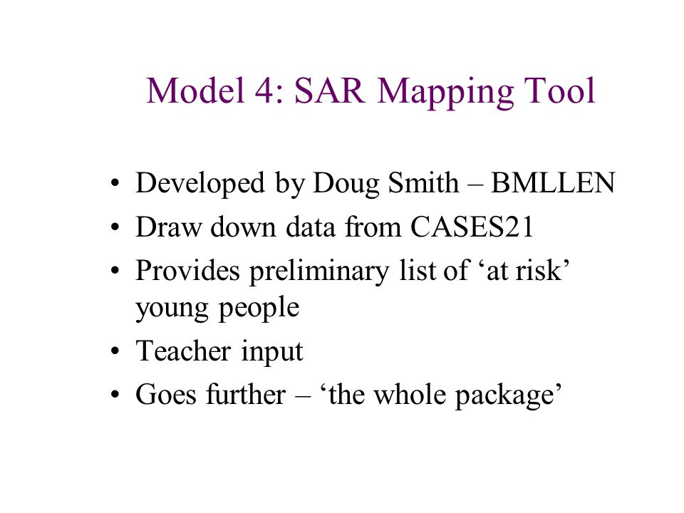 Model 4: SAR Mapping Tool Developed by Doug Smith – BMLLEN Draw down data from CASES21 Provides preliminary list of 'at risk' young people Teacher input Goes further – 'the whole package'