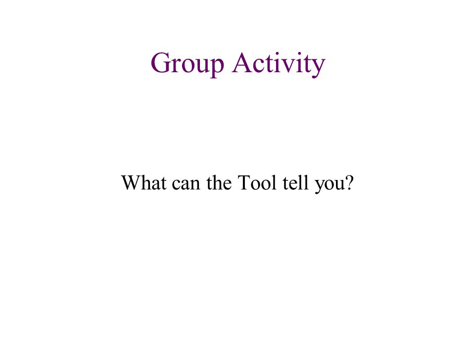 Group Activity What can the Tool tell you?