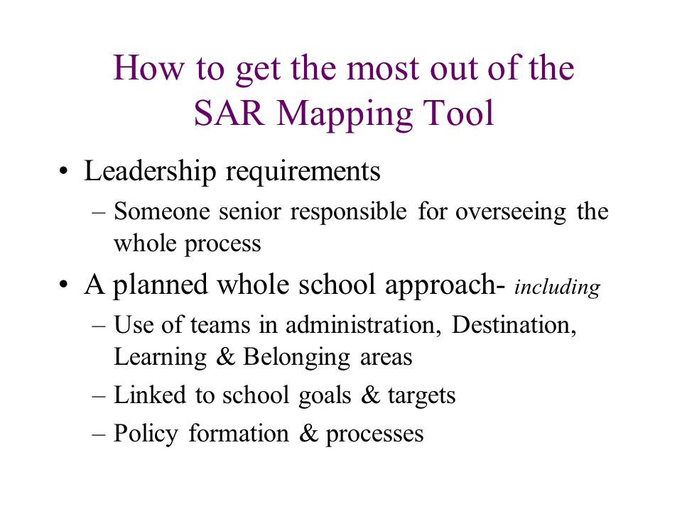 How to get the most out of the SAR Mapping Tool Leadership requirements –Someone senior responsible for overseeing the whole process A planned whole school approach- including –Use of teams in administration, Destination, Learning & Belonging areas –Linked to school goals & targets –Policy formation & processes