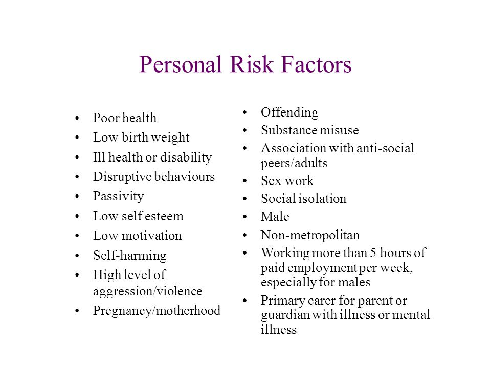 Personal Risk Factors Poor health Low birth weight Ill health or disability Disruptive behaviours Passivity Low self esteem Low motivation Self-harmin