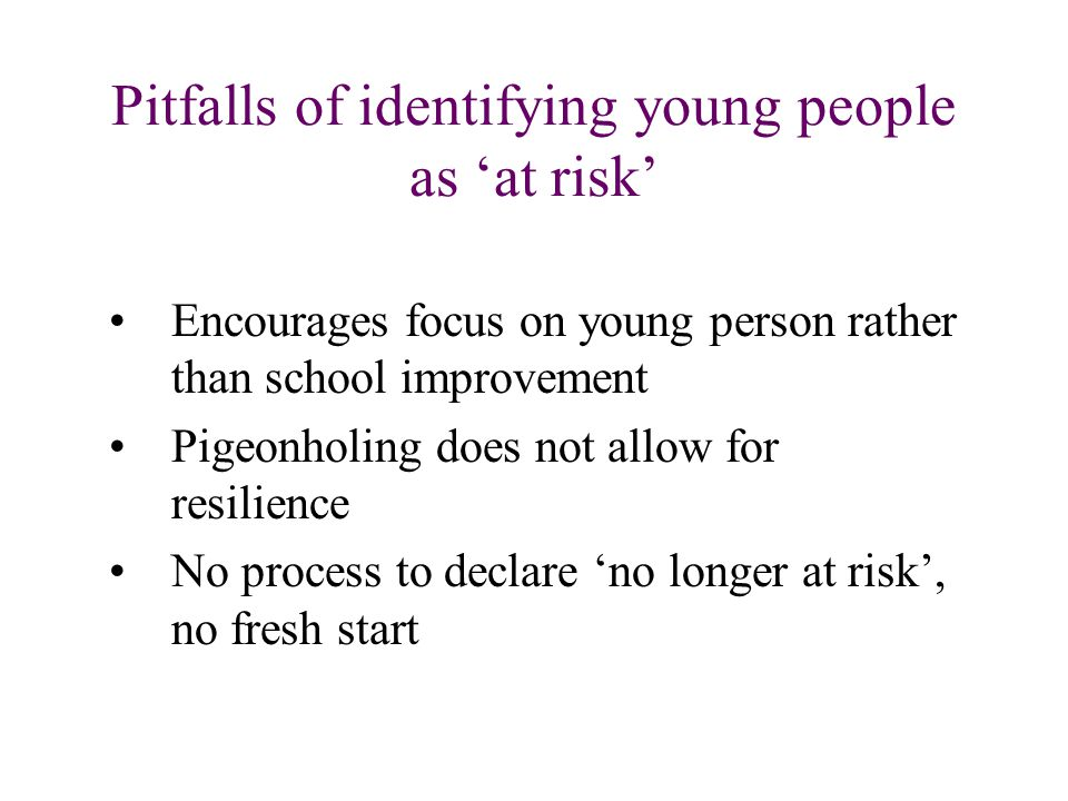 Pitfalls of identifying young people as 'at risk' Encourages focus on young person rather than school improvement Pigeonholing does not allow for resilience No process to declare 'no longer at risk', no fresh start