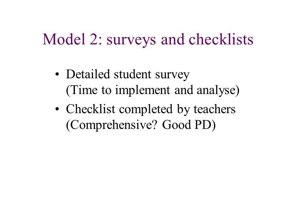 Model 2: surveys and checklists Detailed student survey (Time to implement and analyse) Checklist completed by teachers (Comprehensive? Good PD)