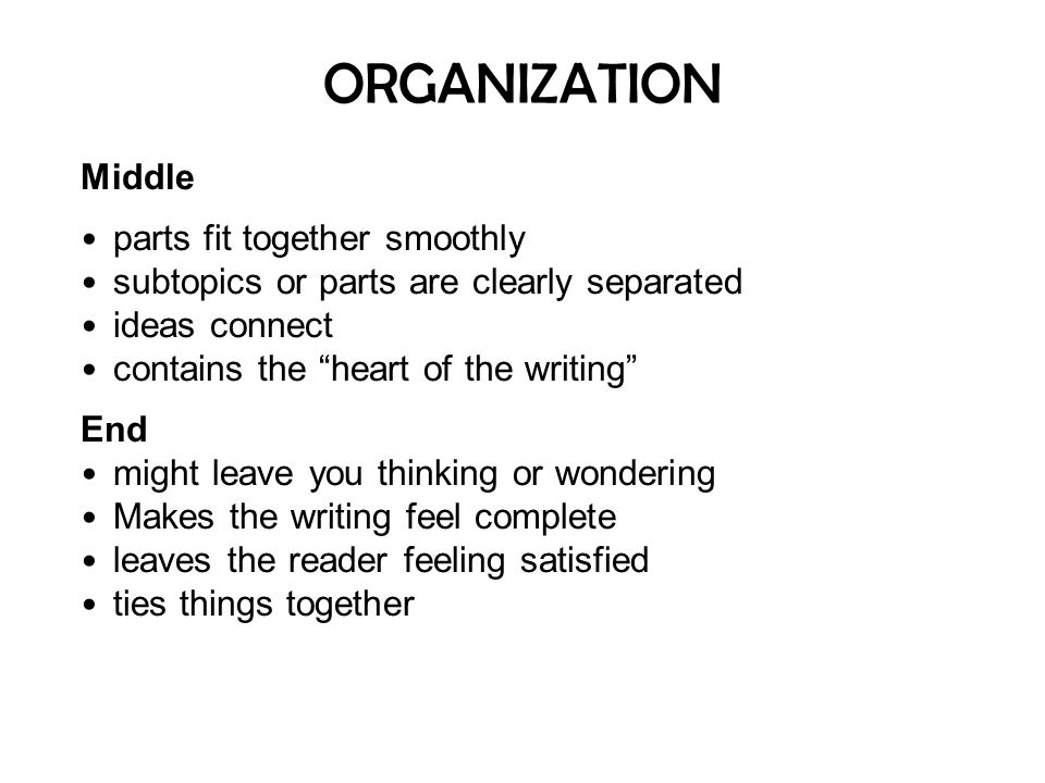 """ORGANIZATION Middle parts fit together smoothly subtopics or parts are clearly separated ideas connect contains the """"heart of the writing"""" End might l"""