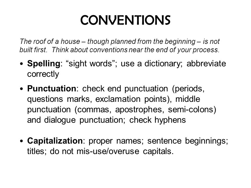 CONVENTIONS The roof of a house – though planned from the beginning – is not built first. Think about conventions near the end of your process. Spelli