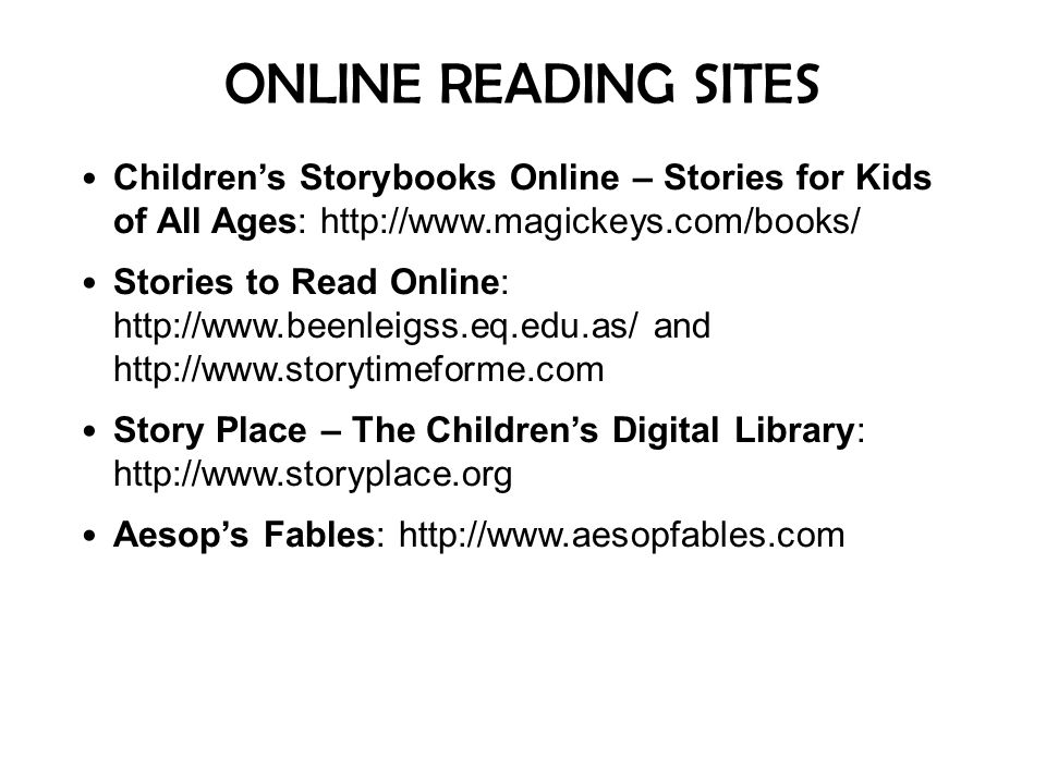 ONLINE READING SITES Children's Storybooks Online – Stories for Kids of All Ages: http://www.magickeys.com/books/ Stories to Read Online: http://www.b