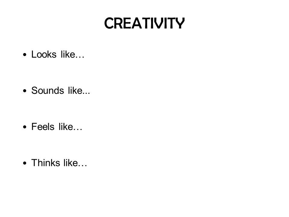 CREATIVITY Looks like… Sounds like... Feels like… Thinks like…