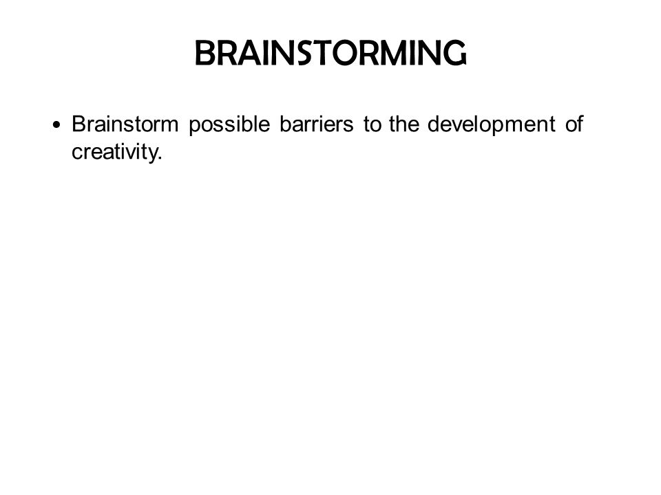 BRAINSTORMING Brainstorm possible barriers to the development of creativity.
