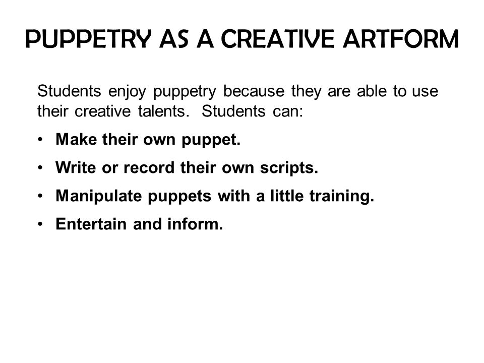 PUPPETRY AS A CREATIVE ARTFORM Students enjoy puppetry because they are able to use their creative talents. Students can: Make their own puppet. Write