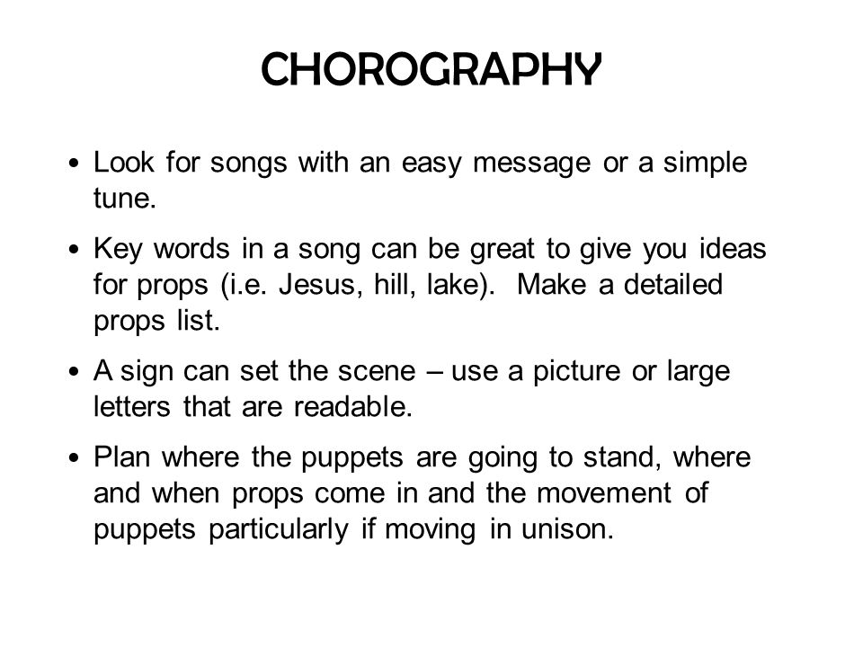 CHOROGRAPHY Look for songs with an easy message or a simple tune. Key words in a song can be great to give you ideas for props (i.e. Jesus, hill, lake