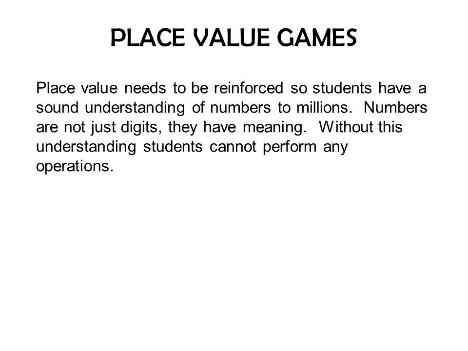 PLACE VALUE GAMES Place value needs to be reinforced so students have a sound understanding of numbers to millions.