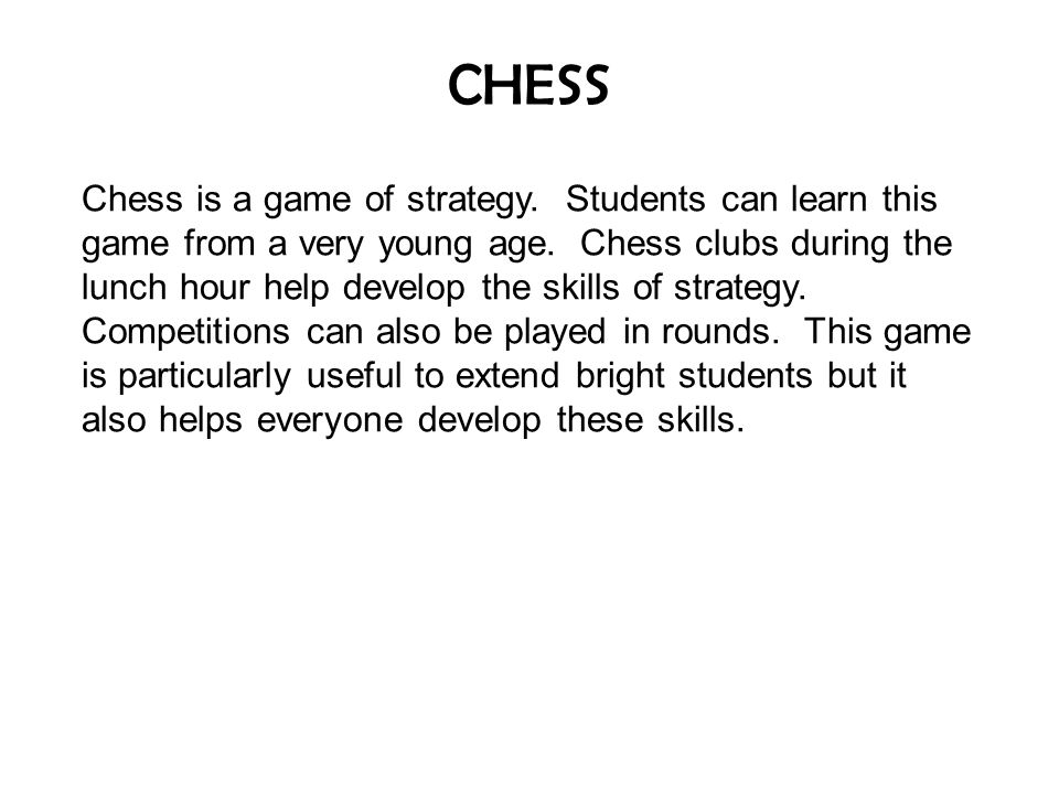 CHESS Chess is a game of strategy. Students can learn this game from a very young age.