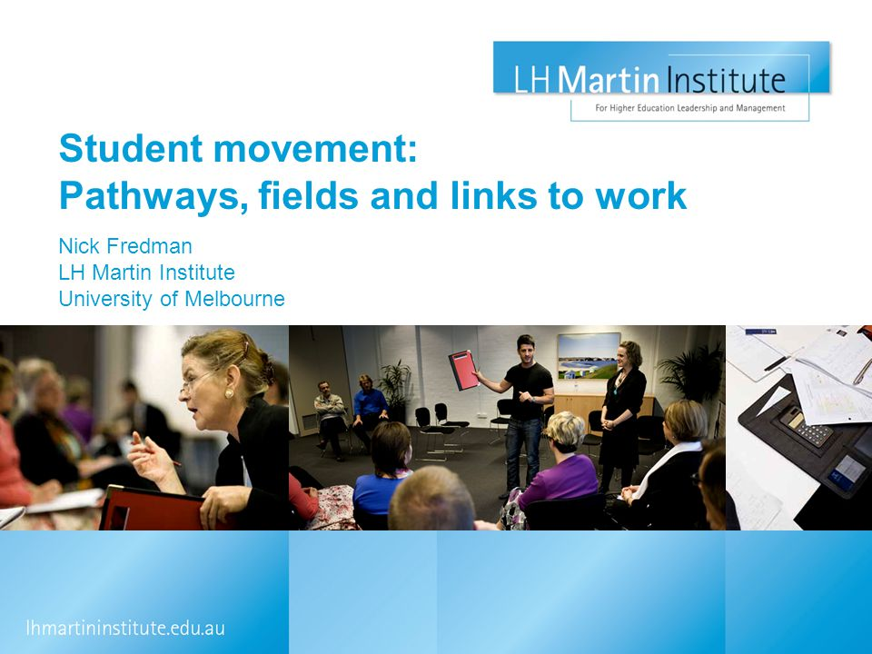 Student movement: Pathways, fields and links to work Nick Fredman LH Martin Institute University of Melbourne