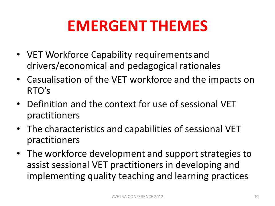 EMERGENT THEMES VET Workforce Capability requirements and drivers/economical and pedagogical rationales Casualisation of the VET workforce and the impacts on RTO's Definition and the context for use of sessional VET practitioners The characteristics and capabilities of sessional VET practitioners The workforce development and support strategies to assist sessional VET practitioners in developing and implementing quality teaching and learning practices 10AVETRA CONFERENCE 2012
