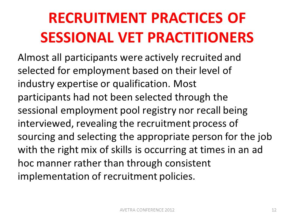 RECRUITMENT PRACTICES OF SESSIONAL VET PRACTITIONERS Almost all participants were actively recruited and selected for employment based on their level of industry expertise or qualification.