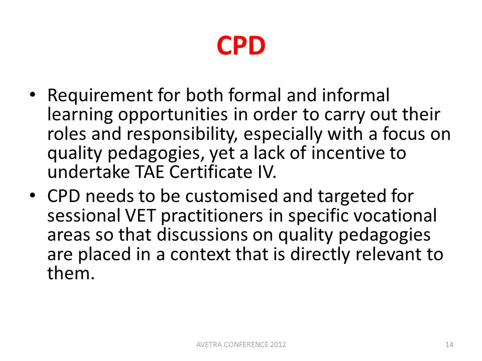 CPD Requirement for both formal and informal learning opportunities in order to carry out their roles and responsibility, especially with a focus on quality pedagogies, yet a lack of incentive to undertake TAE Certificate IV.