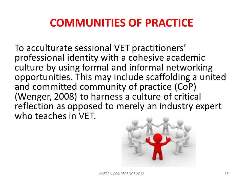 COMMUNITIES OF PRACTICE To acculturate sessional VET practitioners' professional identity with a cohesive academic culture by using formal and informal networking opportunities.