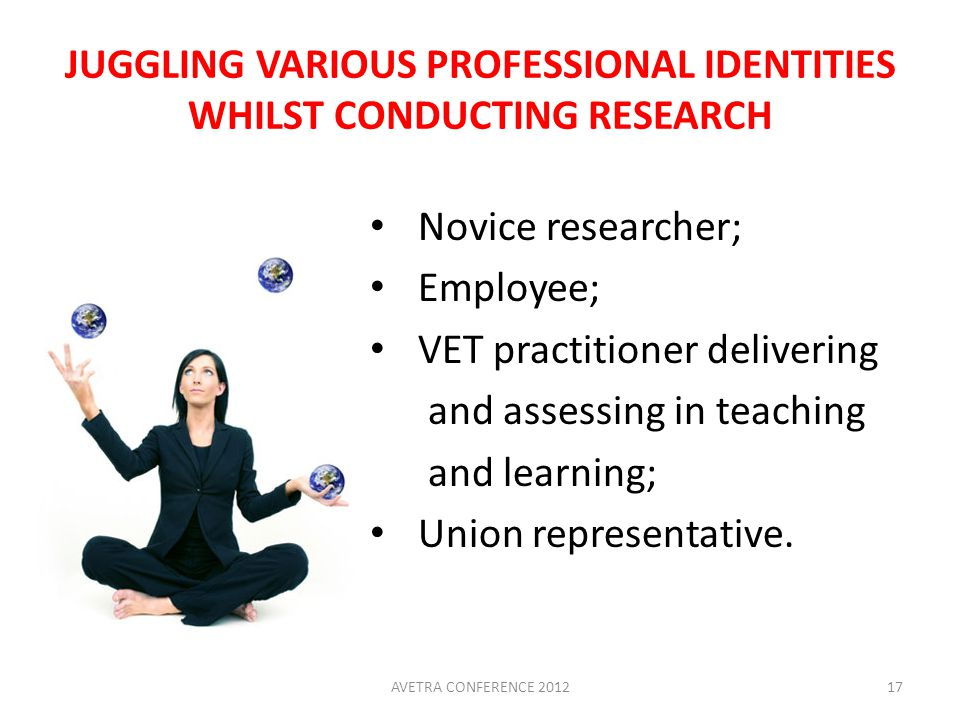 JUGGLING VARIOUS PROFESSIONAL IDENTITIES WHILST CONDUCTING RESEARCH Novice researcher; Employee; VET practitioner delivering and assessing in teaching and learning; Union representative.