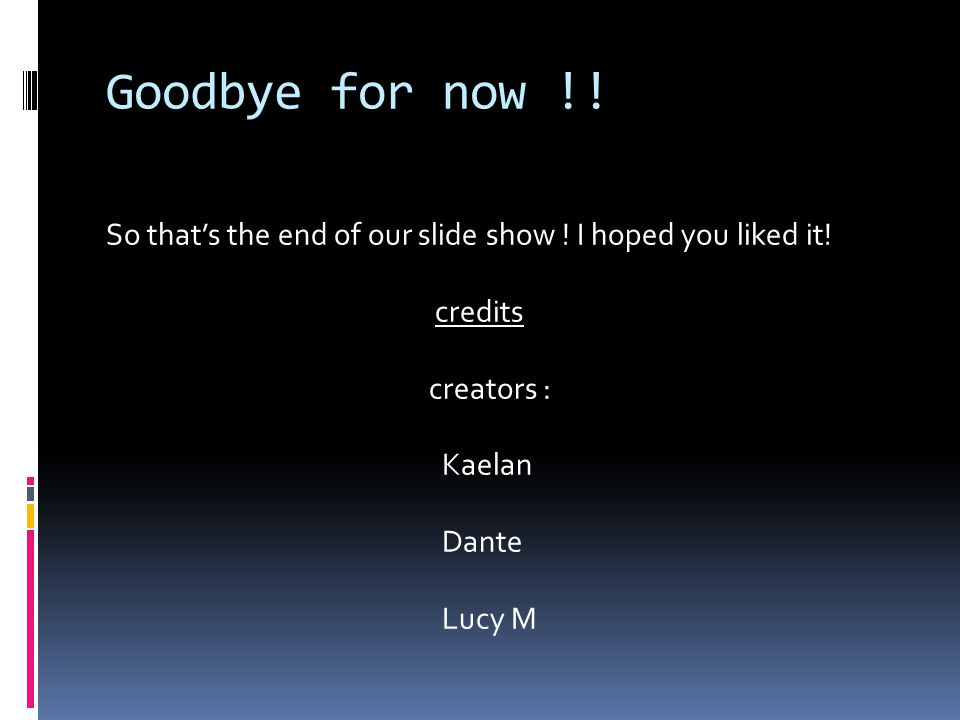 Goodbye for now !. So that's the end of our slide show .