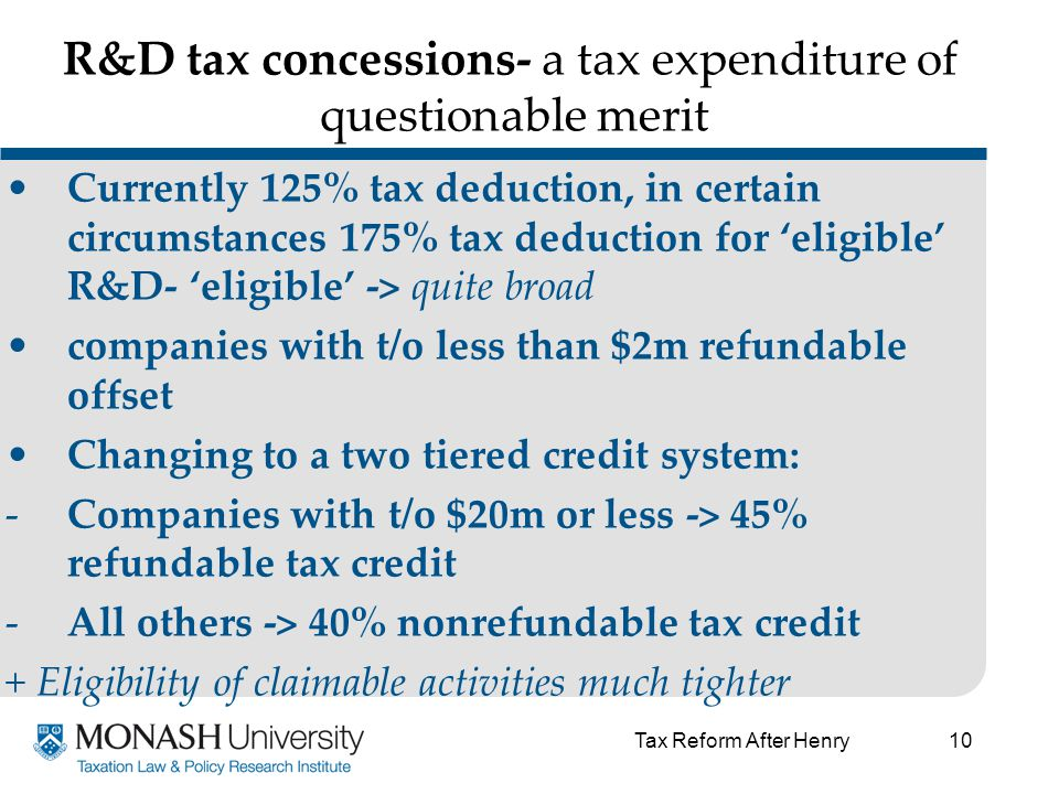 10 R&D tax concessions- a tax expenditure of questionable merit Currently 125% tax deduction, in certain circumstances 175% tax deduction for 'eligible' R&D- 'eligible' -> quite broad companies with t/o less than $2m refundable offset Changing to a two tiered credit system: -Companies with t/o $20m or less -> 45% refundable tax credit -All others -> 40% nonrefundable tax credit + Eligibility of claimable activities much tighter Tax Reform After Henry