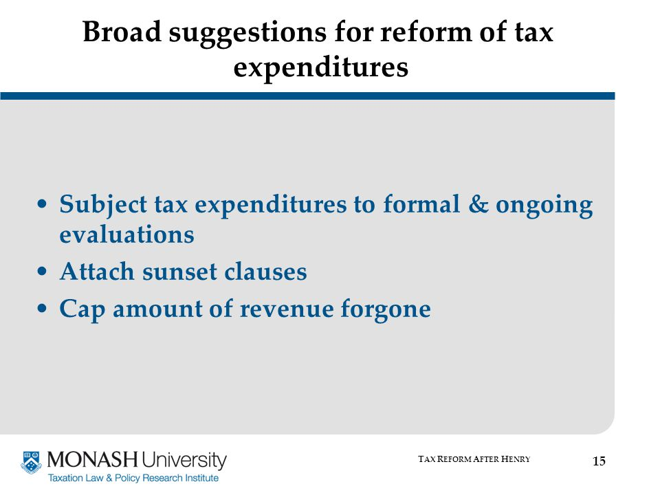 Broad suggestions for reform of tax expenditures Subject tax expenditures to formal & ongoing evaluations Attach sunset clauses Cap amount of revenue forgone T AX R EFORM A FTER H ENRY 15