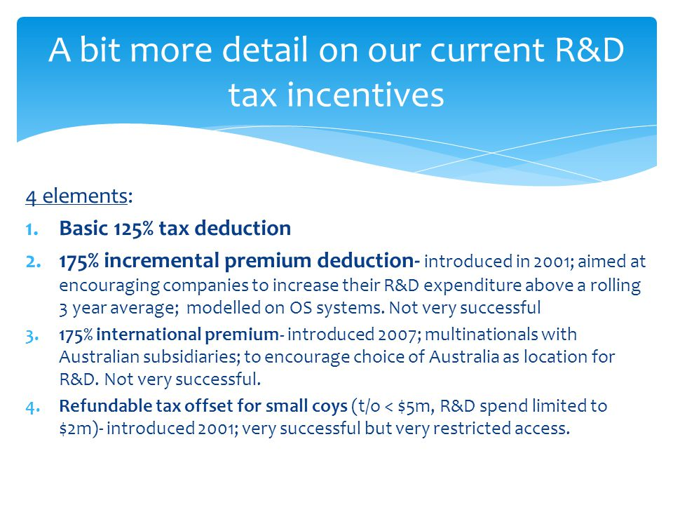 4 elements: 1.Basic 125% tax deduction 2.175% incremental premium deduction- introduced in 2001; aimed at encouraging companies to increase their R&D expenditure above a rolling 3 year average; modelled on OS systems.
