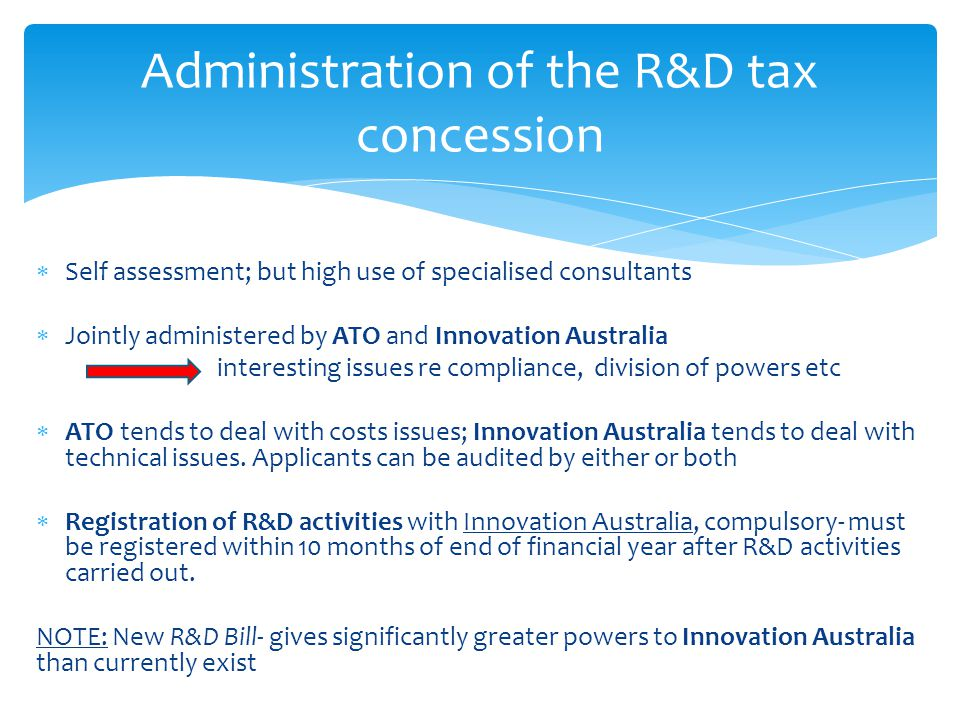  Self assessment; but high use of specialised consultants  Jointly administered by ATO and Innovation Australia interesting issues re compliance, division of powers etc  ATO tends to deal with costs issues; Innovation Australia tends to deal with technical issues.