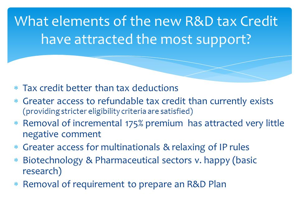  Tax credit better than tax deductions  Greater access to refundable tax credit than currently exists (providing stricter eligibility criteria are satisfied)  Removal of incremental 175% premium has attracted very little negative comment  Greater access for multinationals & relaxing of IP rules  Biotechnology & Pharmaceutical sectors v.