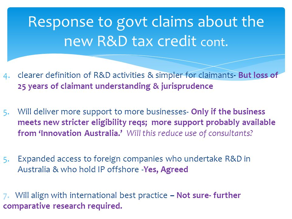 4.clearer definition of R&D activities & simpler for claimants- But loss of 25 years of claimant understanding & jurisprudence 5.Will deliver more support to more businesses- Only if the business meets new stricter eligibility reqs; more support probably available from 'Innovation Australia.' Will this reduce use of consultants.