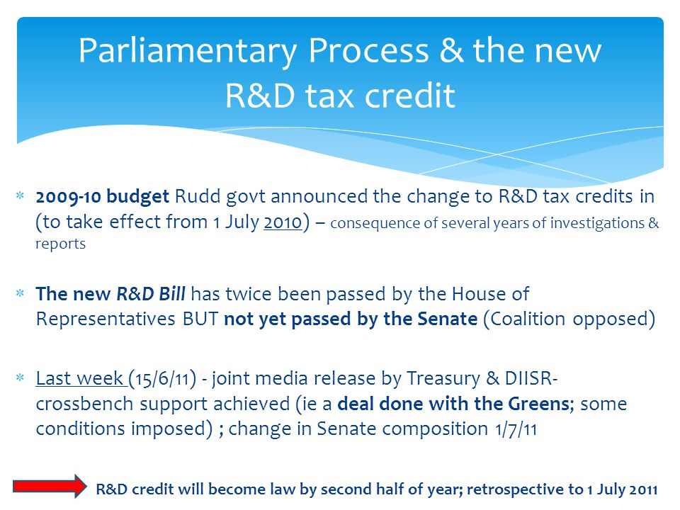  2009-10 budget Rudd govt announced the change to R&D tax credits in (to take effect from 1 July 2010) – consequence of several years of investigations & reports  The new R&D Bill has twice been passed by the House of Representatives BUT not yet passed by the Senate (Coalition opposed)  Last week (15/6/11) - joint media release by Treasury & DIISR- crossbench support achieved (ie a deal done with the Greens; some conditions imposed) ; change in Senate composition 1/7/11 R&D credit will become law by second half of year; retrospective to 1 July 2011 Parliamentary Process & the new R&D tax credit