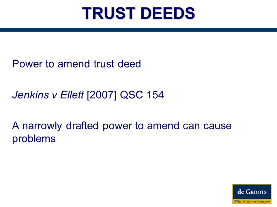 Power to amend trust deed Jenkins v Ellett [2007] QSC 154 A narrowly drafted power to amend can cause problems TRUST DEEDS