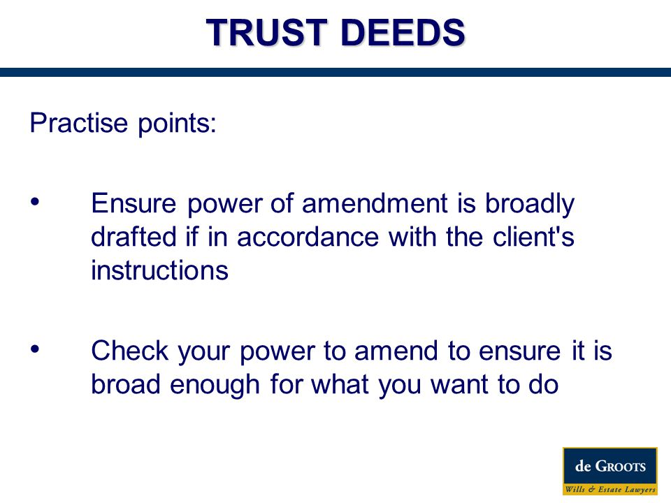 Practise points: Ensure power of amendment is broadly drafted if in accordance with the client s instructions Check your power to amend to ensure it is broad enough for what you want to do