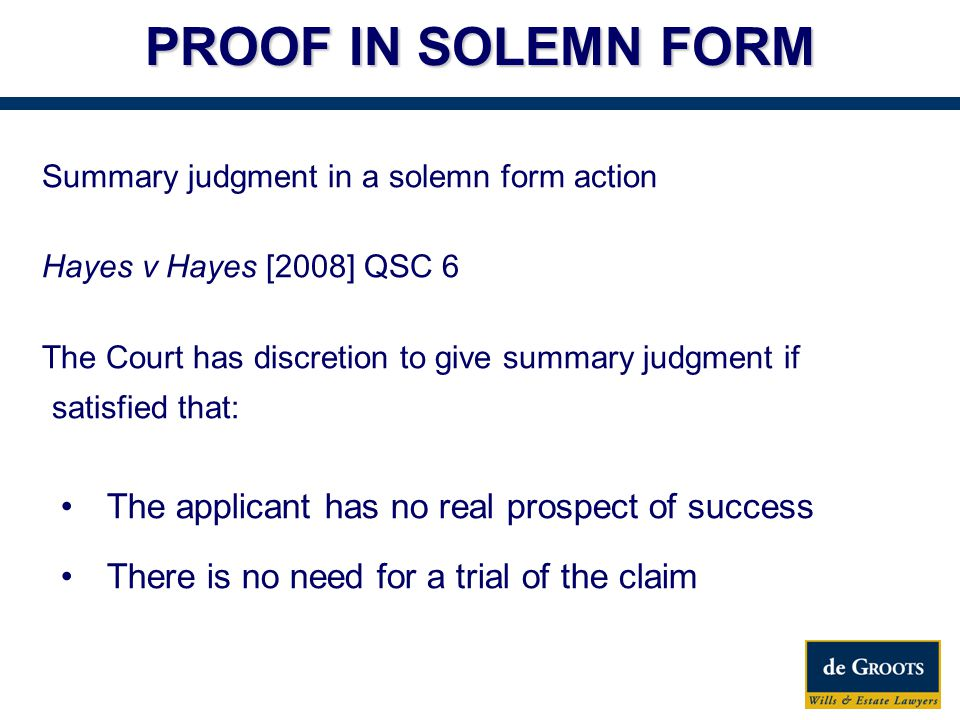 PROOF IN SOLEMN FORM Summary judgment in a solemn form action Hayes v Hayes [2008] QSC 6 The Court has discretion to give summary judgment if satisfied that: The applicant has no real prospect of success There is no need for a trial of the claim